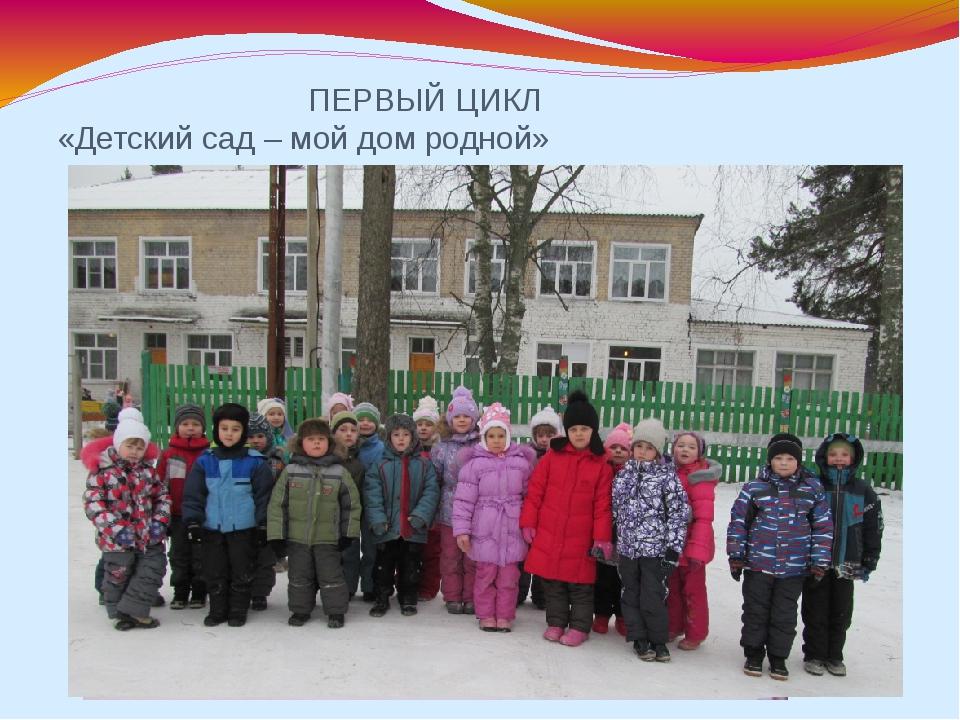 ПЕРВЫЙ ЦИКЛ «Детский сад – мой дом родной»