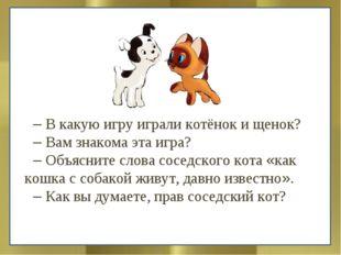 – В какую игру играли котёнок и щенок? – Вам знакома эта игра? – Объясните сл