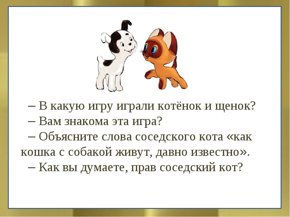 – В какую игру играли котёнок и щенок? – Вам знакома эта игра? – Объясните сл...