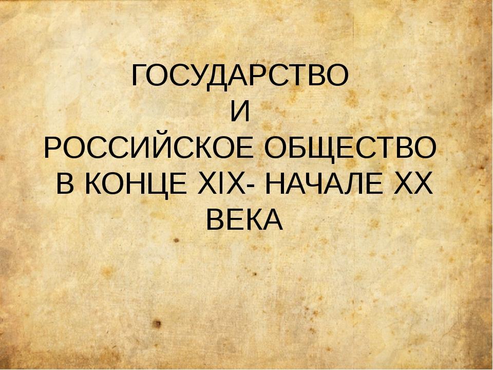 ГОСУДАРСТВО И РОССИЙСКОЕ ОБЩЕСТВО В КОНЦЕ XIX- НАЧАЛЕ XX ВЕКА