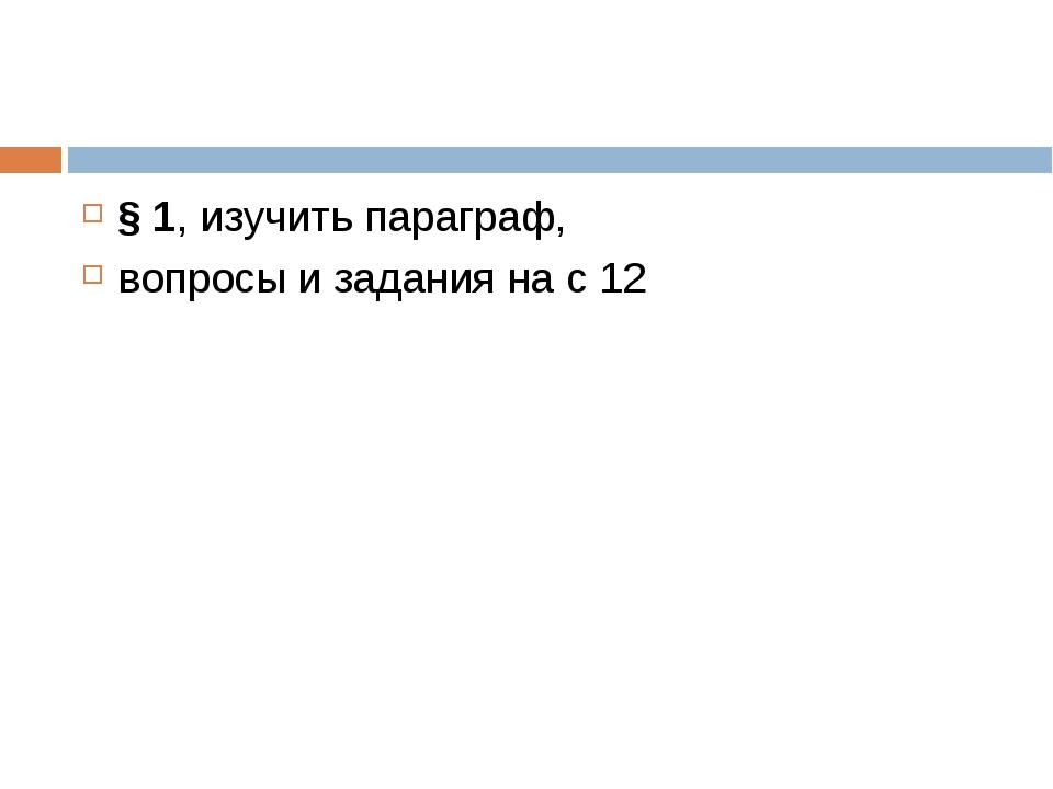 § 1, изучить параграф, вопросы и задания на с 12