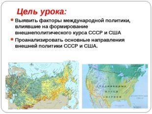 Цель урока: Выявить факторы международной политики, влиявшие на формирование