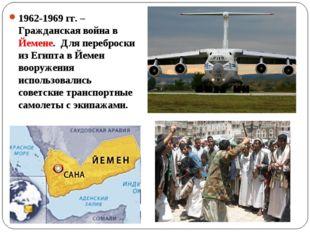 1962-1969 гг. – Гражданская война в Йемене. Для переброски из Египта в Йемен