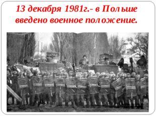 13 декабря 1981г.- в Польше введено военное положение.