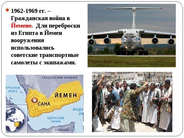 1962-1969 гг. – Гражданская война в Йемене. Для переброски из Египта в Йемен...