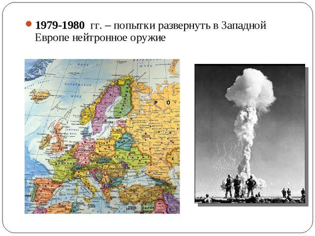 1979-1980 гг. – попытки развернуть в Западной Европе нейтронное оружие