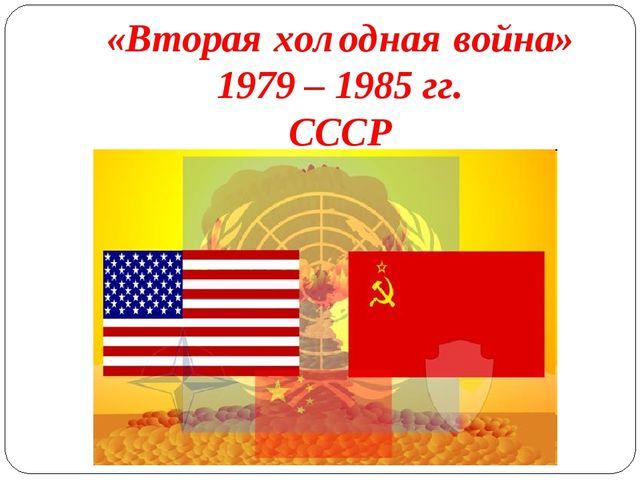«Вторая холодная война» 1979 – 1985 гг. СССР