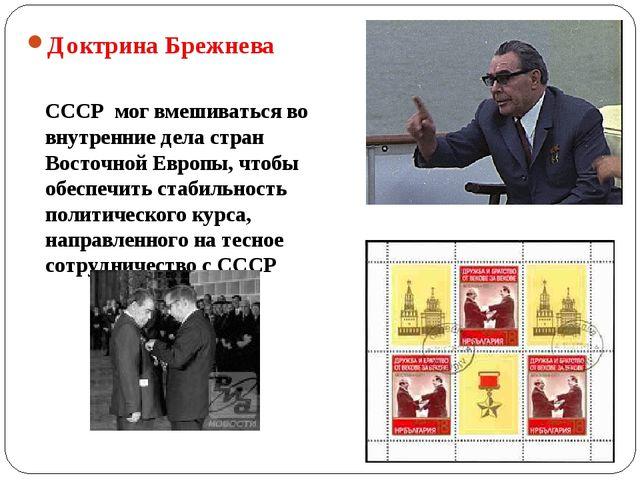 Доктрина Брежнева СССР мог вмешиваться во внутренние дела стран Восточной Евр...