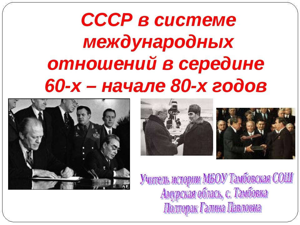 СССР в системе международных отношений в середине 60-х – начале 80-х годов