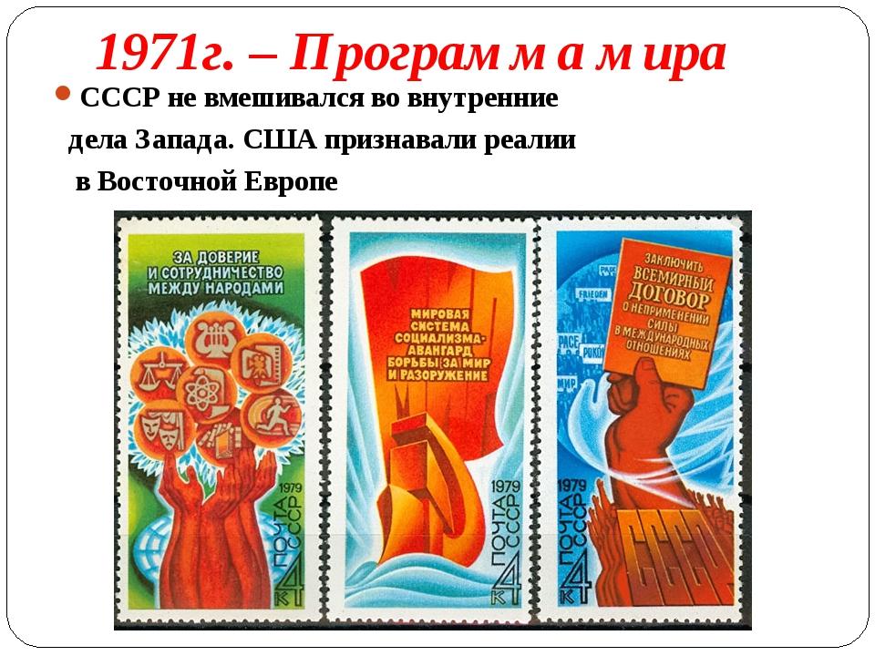1971г. – Программа мира СССР не вмешивался во внутренние дела Запада. США при...