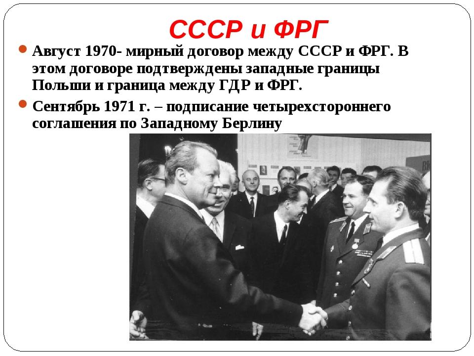 СССР и ФРГ Август 1970- мирный договор между СССР и ФРГ. В этом договоре подт...