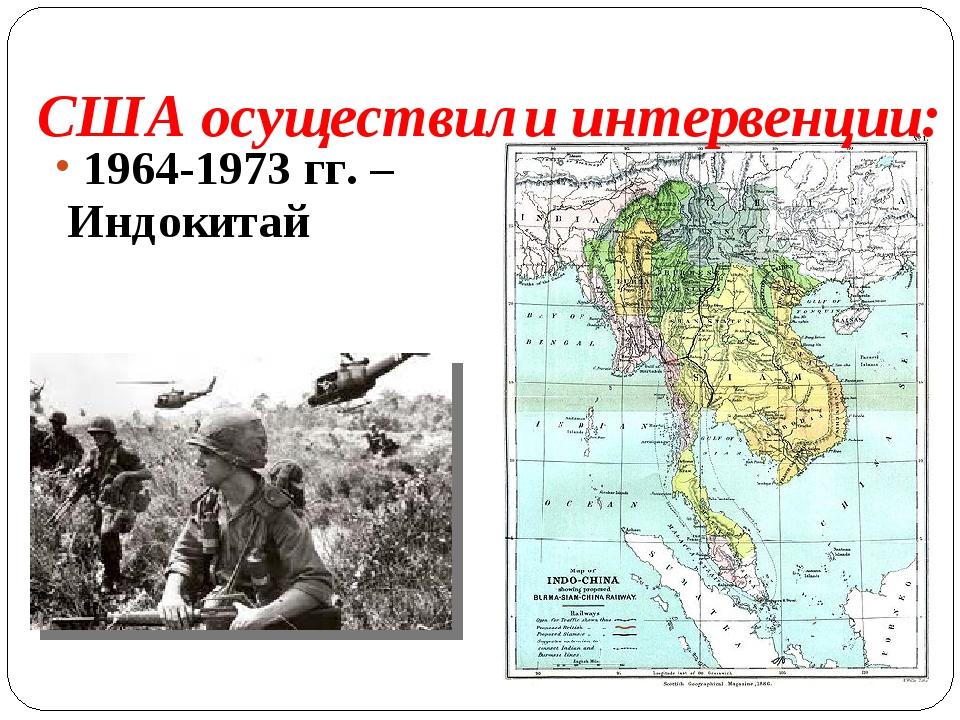 1964-1973 гг. – Индокитай США осуществили интервенции:
