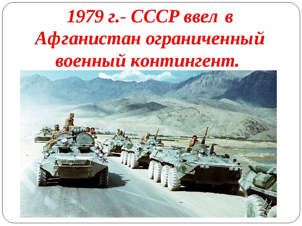 1979 г.- СССР ввел в Афганистан ограниченный военный контингент.