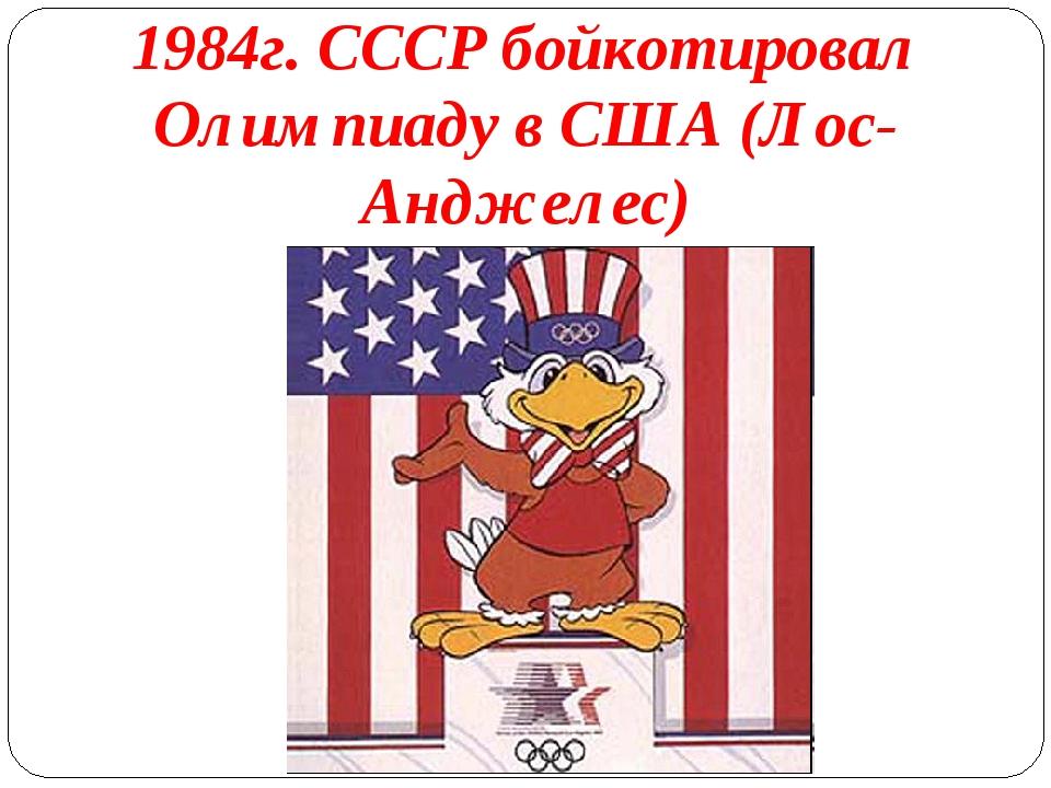 1984г. СССР бойкотировал Олимпиаду в США (Лос-Анджелес)