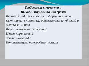 Требования к качеству : Выход: 2порции по 250 грамм Внешний вид : мороженое в