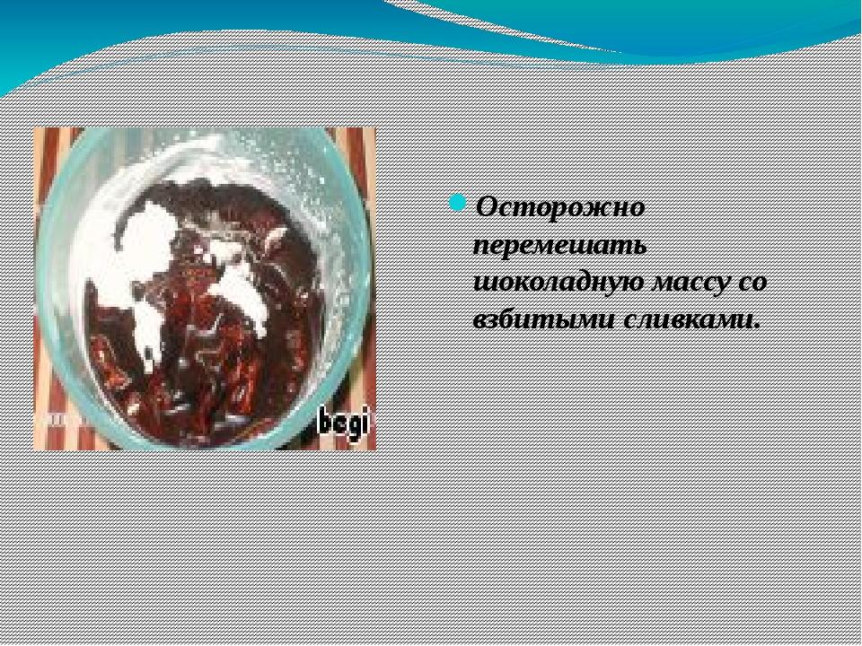 Осторожно перемешать шоколадную массу со взбитыми сливками.