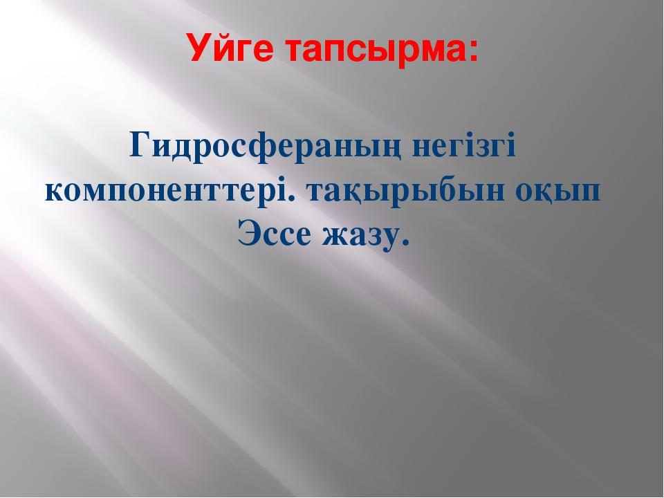 Уйге тапсырма: Гидросфераның негізгі компоненттері. тақырыбын оқып Эссе жазу.