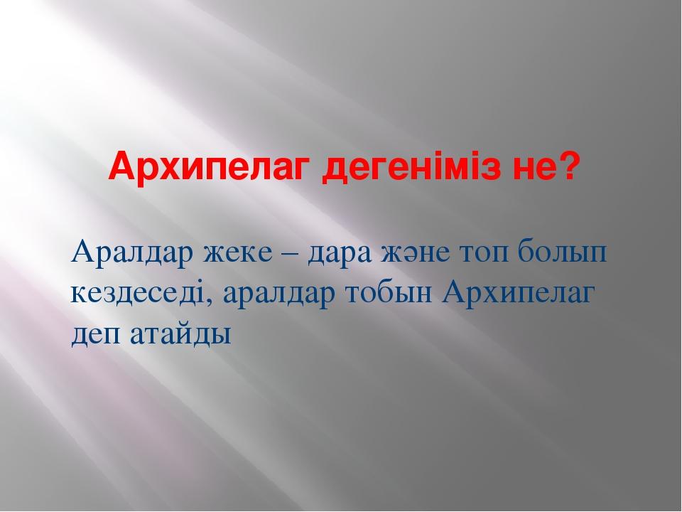 Архипелаг дегеніміз не? Аралдар жеке – дара және топ болып кездеседі, аралда...