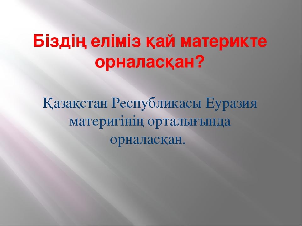 Біздің еліміз қай материкте орналасқан? Қазақстан Республикасы Еуразия матери...