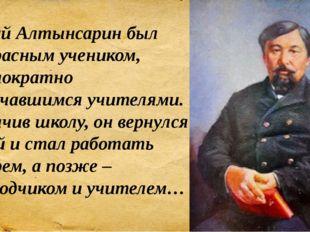 Ыбрай Алтынсарин был прекрасным учеником, неоднократно отмечавшимся учителями