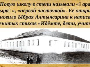 Новую школу в степи называли «қара шаңырақ», «первой ласточкой». Её открытие