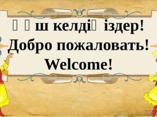 Қөш келдіңіздер! Добро пожаловать! Welcome!