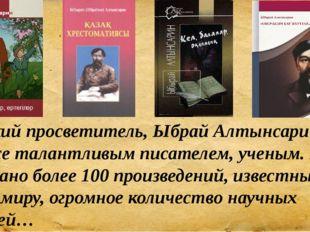 Великий просветитель, Ыбрай Алтынсарин был также талантливым писателем, учены