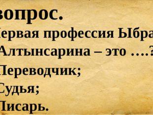 6 вопрос. Первая профессия Ыбрая Алтынсарина – это ….? А) Переводчик; Б) Судь
