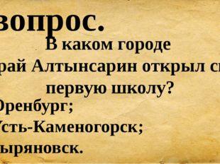 7 вопрос. В каком городе Ыбрай Алтынсарин открыл свою первую школу? А) Оренбу