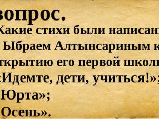9 вопрос. Какие стихи были написаны Ыбраем Алтынсариным к открытию его первой