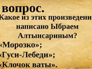 10 вопрос. Какое из этих произведений написано Ыбраем Алтынсариным? А) «Мороз