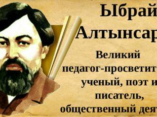 Ыбрай Алтынсарин Великий педагог-просветитель, ученый, поэт и писатель, общес