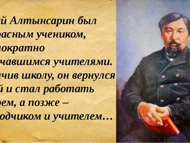 Ыбрай Алтынсарин был прекрасным учеником, неоднократно отмечавшимся учителями...