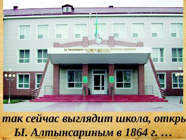 Вот так сейчас выглядит школа, открытая Ы. Алтынсариным в 1864 г. …