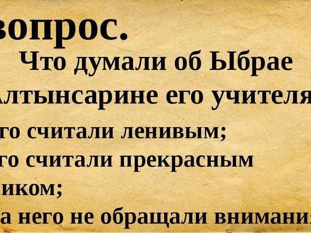 5 вопрос. Что думали об Ыбрае Алтынсарине его учителя? А) Его считали ленивым...
