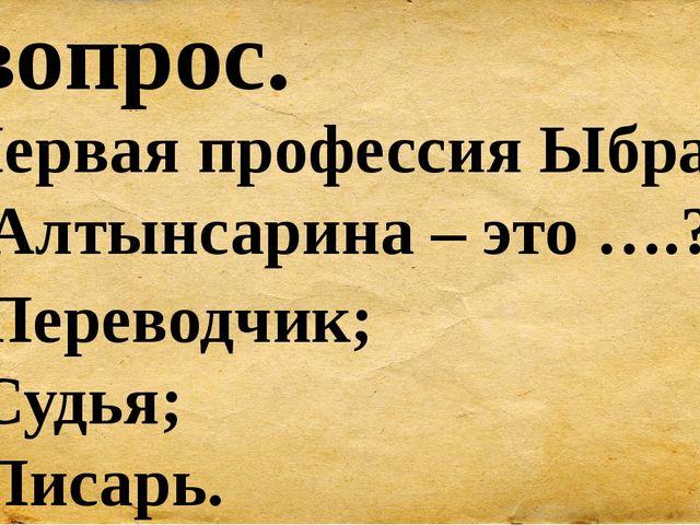 6 вопрос. Первая профессия Ыбрая Алтынсарина – это ….? А) Переводчик; Б) Судь...