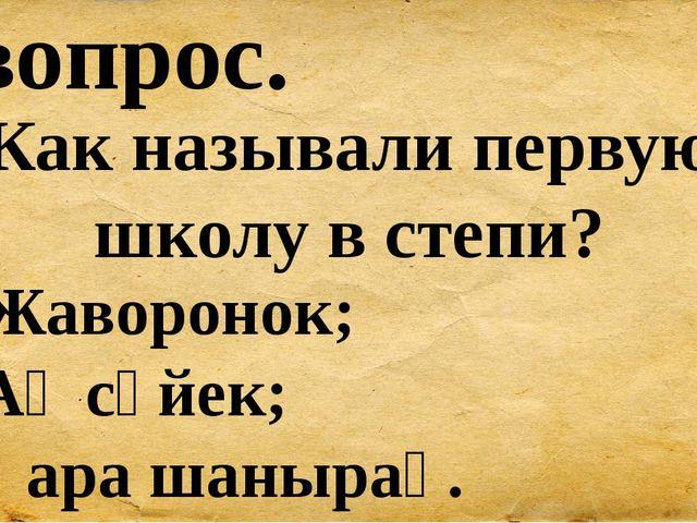 8 вопрос. Как называли первую школу в степи? А) Жаворонок; Б) Ақ сүйек; В) Қа...