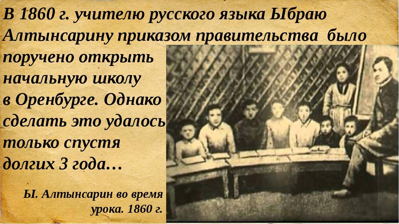 В 1860 г. учителю русского языка Ыбраю Алтынсарину приказом правительства был...