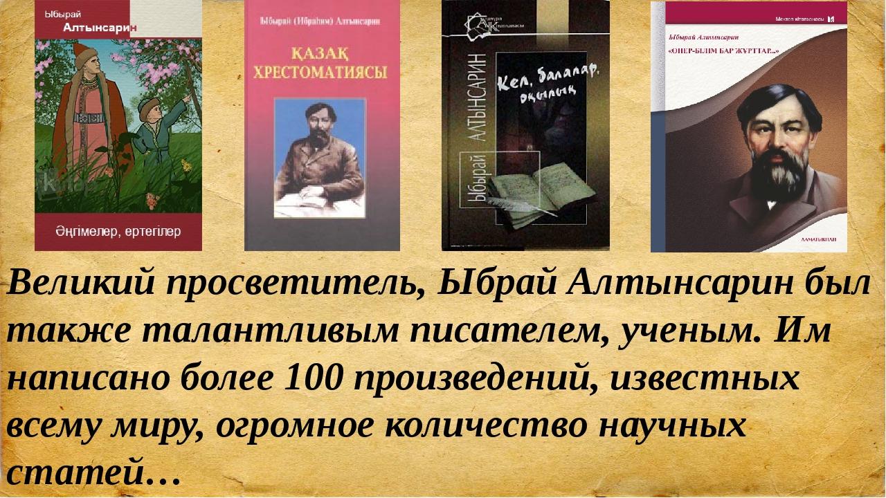 Великий просветитель, Ыбрай Алтынсарин был также талантливым писателем, учены...