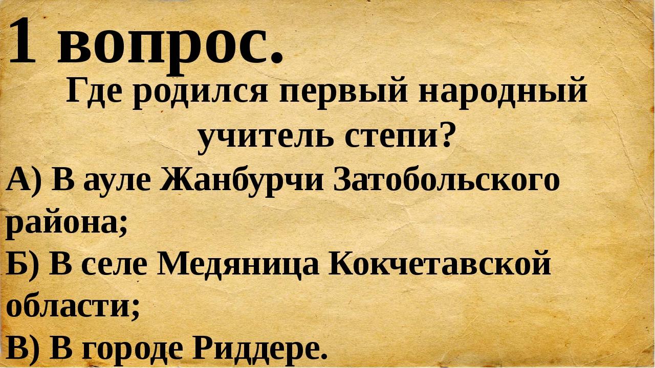 1 вопрос. Где родился первый народный учитель степи? А) В ауле Жанбурчи Затоб...