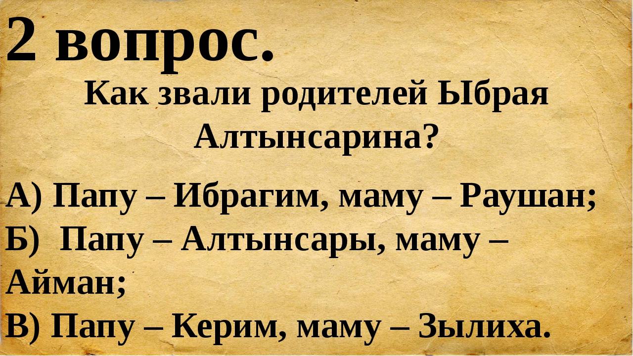 2 вопрос. Как звали родителей Ыбрая Алтынсарина? А) Папу – Ибрагим, маму – Ра...
