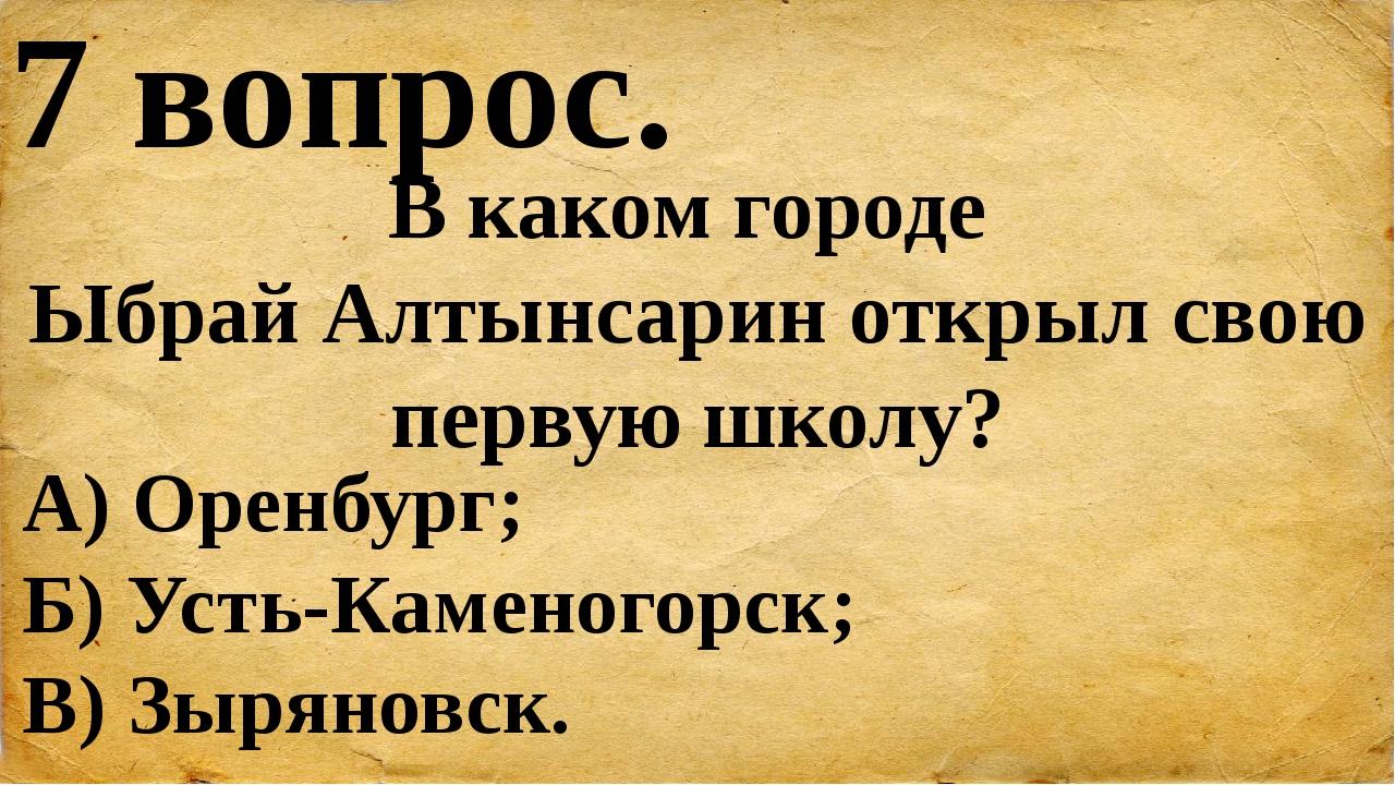 7 вопрос. В каком городе Ыбрай Алтынсарин открыл свою первую школу? А) Оренбу...