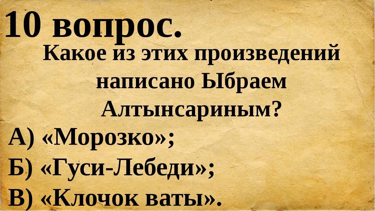 10 вопрос. Какое из этих произведений написано Ыбраем Алтынсариным? А) «Мороз...