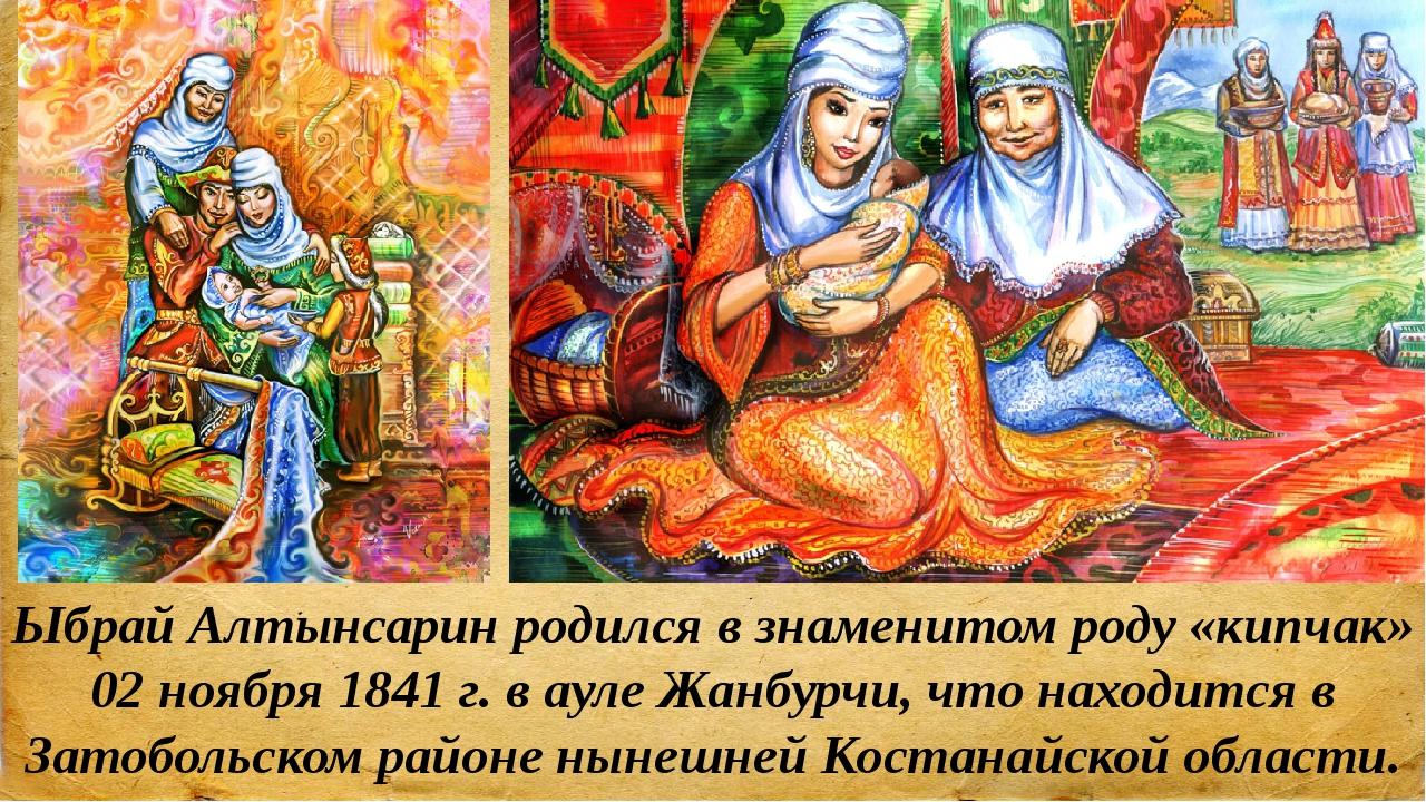 Ыбрай Алтынсарин родился в знаменитом роду «кипчак» 02 ноября 1841 г. в ауле...