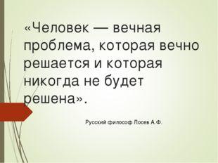 «Человек — вечная проблема, которая вечно решается и которая никогда не будет