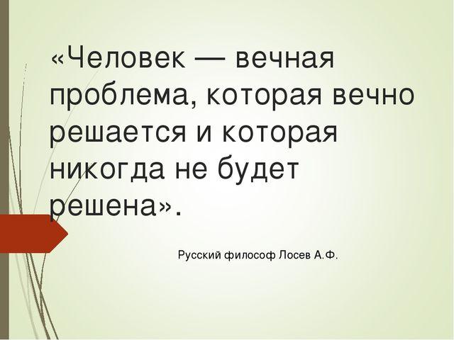 «Человек — вечная проблема, которая вечно решается и которая никогда не будет...