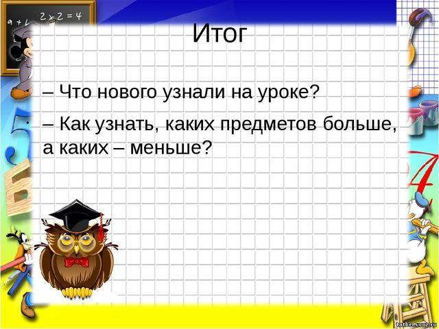 Итог – Что нового узнали на уроке? – Как узнать, каких предметов больше, а ка...