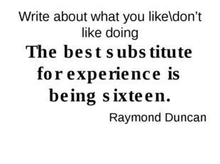 Write about what you like\don't like doing The best substitute for experience