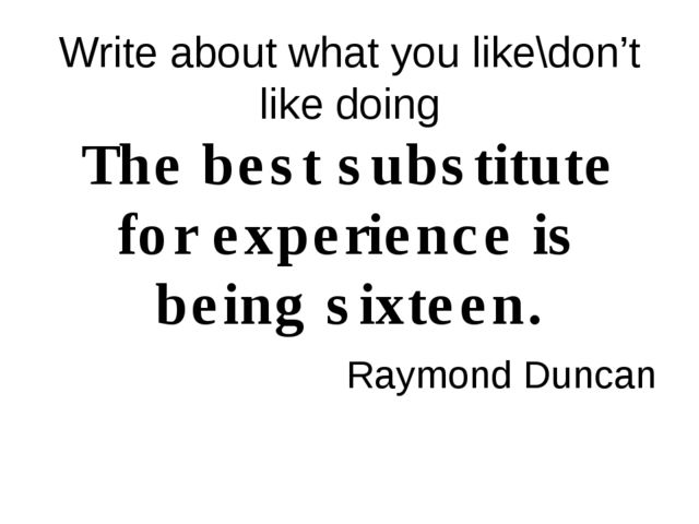 Write about what you like\don't like doing The best substitute for experience...