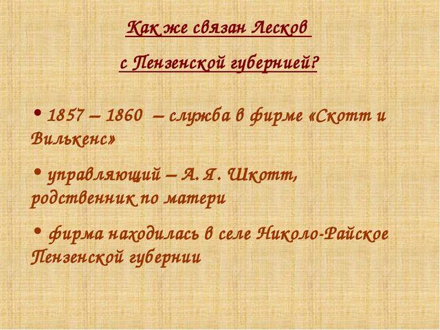 Как же связан Лесков с Пензенской губернией? 1857 – 1860 – служба в фирме «Ск...